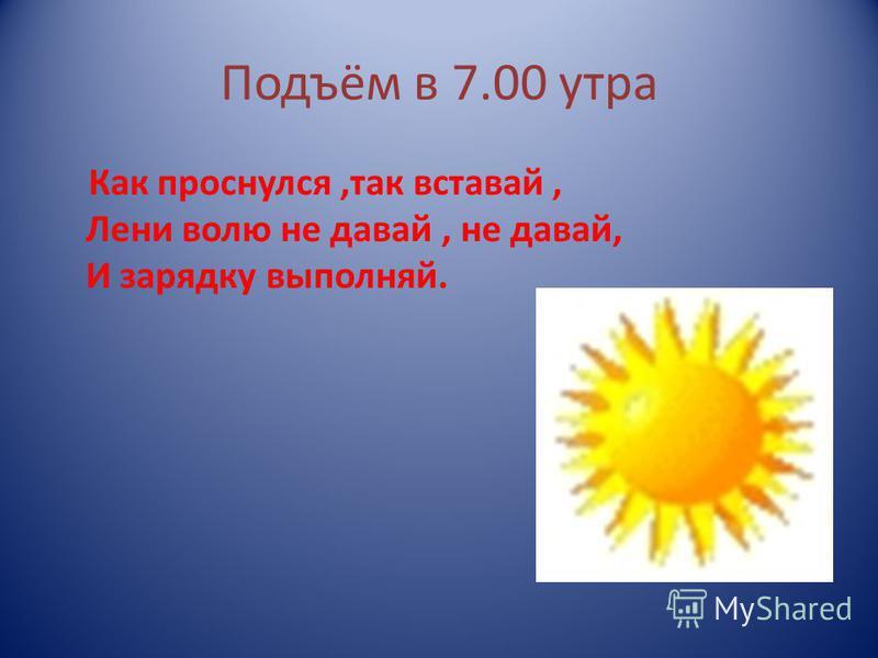 Подъём в 7.00 утра Как проснулся,так вставай, Лени волю не давай, не давай, И зарядку выполняй.