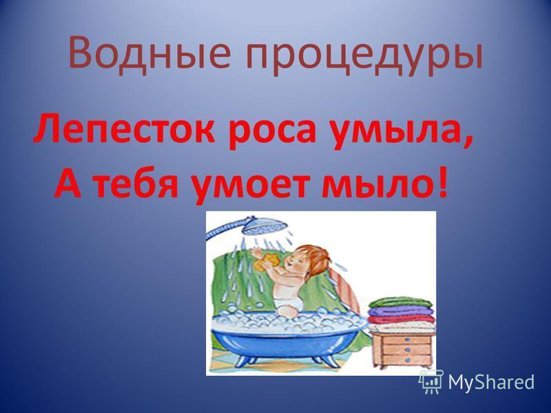 Водные процедуры Лепесток роса умыла, А тебя умоет мыло!