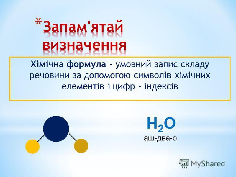 Хімічна формула - умовний запис складу речовини за допомогою символів хімічних елементів і цифр - індексів H2OH2O аш-два-о