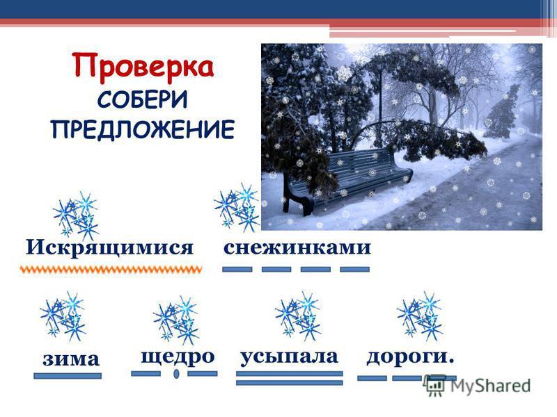4 Проверка СОБЕРИ ПРЕДЛОЖЕНИЕ зима снежинками усыпалащедро Искрящимися дороги.