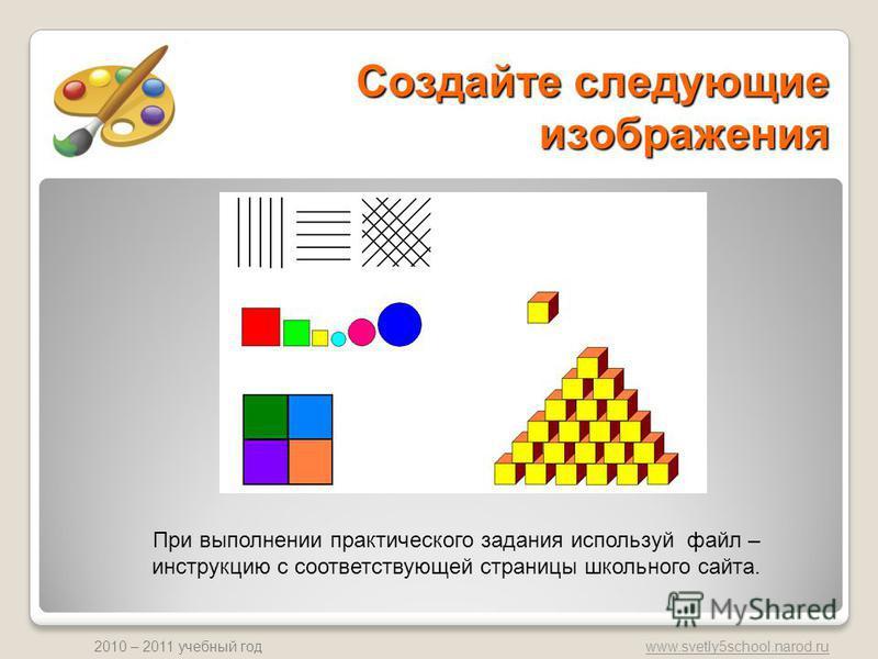 www.svetly5school.narod.ru 2010 – 2011 учебный год Создайте следующие изображения При выполнении практического задания используй файл – инструкцию с соответствующей страницы школьного сайта.