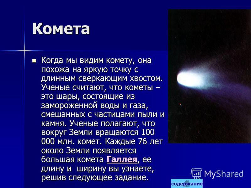 Комета Когда мы видим комету, она похожа на яркую точку с длинным сверкающим хвостом. Ученые считают, что кометы – это шары, состоящие из замороженной воды и газа, смешанных с частицами пыли и камня. Ученые полагают, что вокруг Земли вращаются 100 00