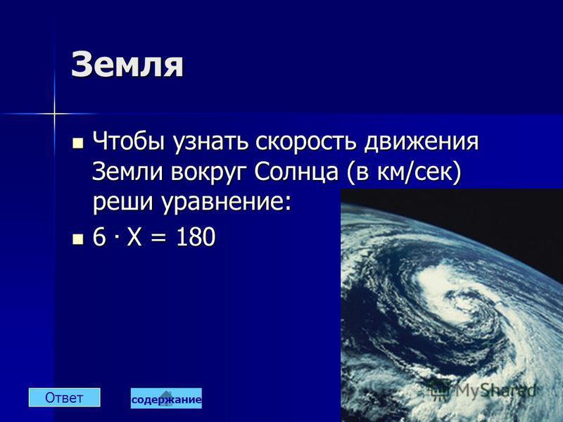 Земля Чтобы узнать скорость движения Земли вокруг Солнца (в км/сек) реши уравнение: Чтобы узнать скорость движения Земли вокруг Солнца (в км/сек) реши уравнение: 6. X = 180 6. X = 180 Ответ содержание