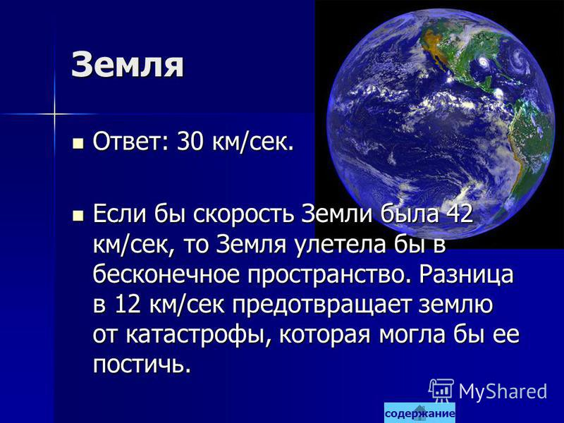 Земля Ответ: 30 км/сек. Ответ: 30 км/сек. Если бы скорость Земли была 42 км/сек, то Земля улетела бы в бесконечное пространство. Разница в 12 км/сек предотвращает землю от катастрофы, которая могла бы ее постичь. Если бы скорость Земли была 42 км/сек