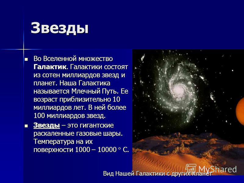 Звезды Во Вселенной множество Галактик. Галактики состоят из сотен миллиардов звезд и планет. Наша Галактика называется Млечный Путь. Ее возраст приблизительно 10 миллиардов лет. В ней более 100 миллиардов звезд. Во Вселенной множество Галактик. Гала