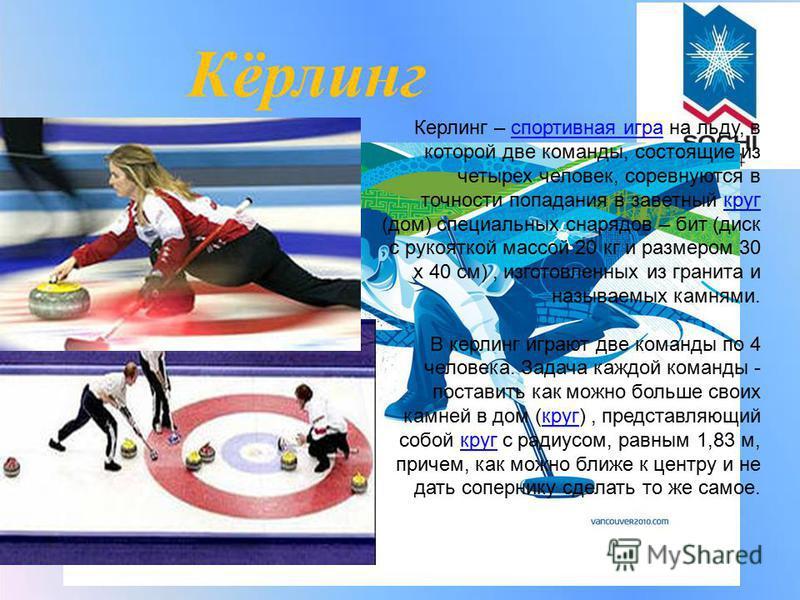 Кёрлинг Керлинг – спортивная игра на льду, в которой две команды, состоящие из четырех человек, соревнуются в точности попадания в заветный круг (дом) специальных снарядов – бит (диск с рукояткой массой 20 кг и размером 30 х 40 см), изготовленных из