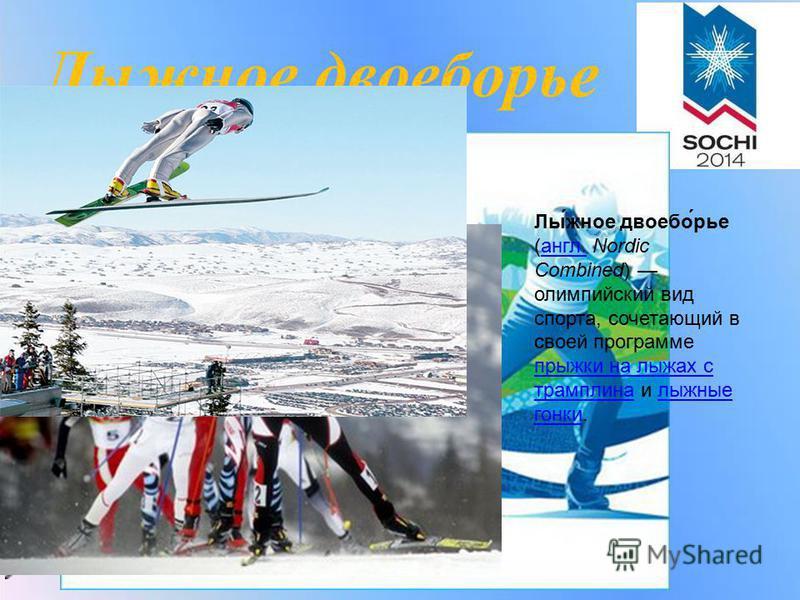 Лылыжное двоеборьерье Лы́лыжное двоеборье́рье (англ. Nordic Combined) олимпийский вид спорта, сочетающий в своей программе прыжки на лыжах с трамплина и лыжные гонки.англ. прыжки на лыжах с трамплина лыжные гонки