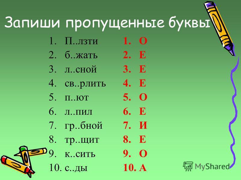 Запиши пропущенные буквы 1.П..лзти 2.б..жать 3.л..зной 4.св..рлить 5.п..ют 6.л..пил 7.гр..бной 8.тр..щит 9.к..сить 10.с..ды 1. О 2. Е 3. Е 4. Е 5. О 6. Е 7. И 8. Е 9. О 10.А