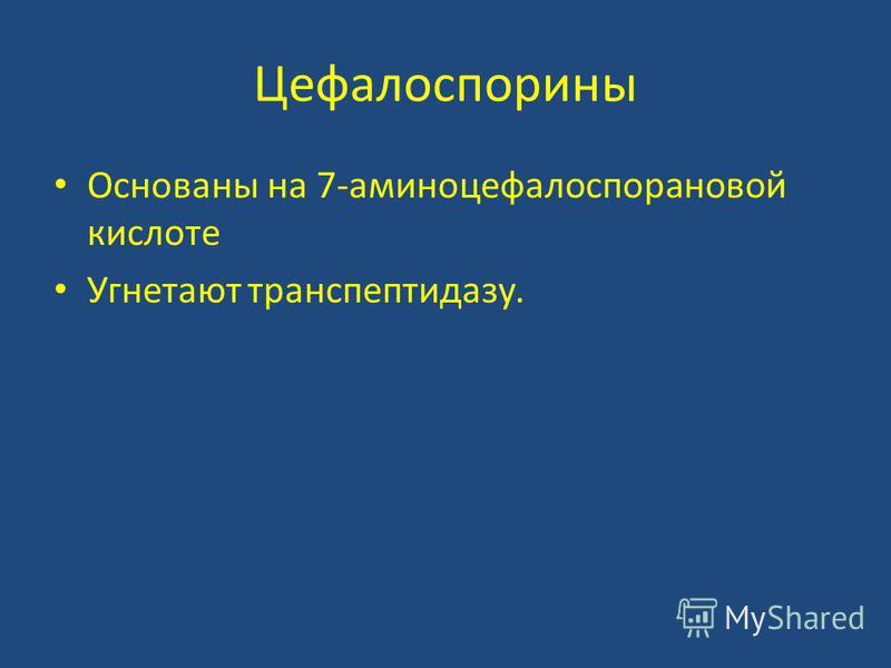 Цефалоспорины Основаны на 7-аминоцефалоспорановой кислоте Угнетают транспептидазу.