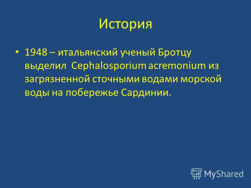 История 1948 – итальянский ученый Бротцу выделил Cephalosporium acremonium из загрязненной сточными водами морской воды на побережье Сардинии.