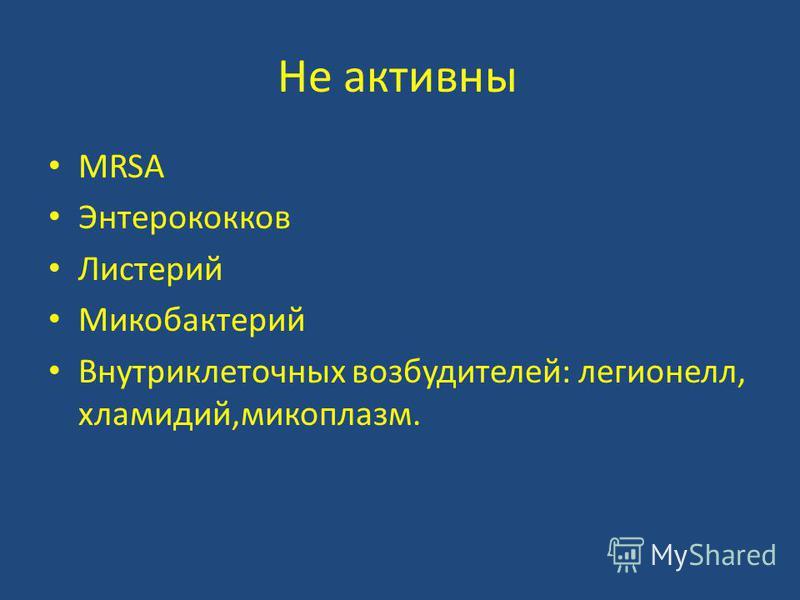 Не активны MRSA Энтерококков Листерий Микобактерий Внутриклеточных возбудителей: легионелл, хламидий,микоплазм.