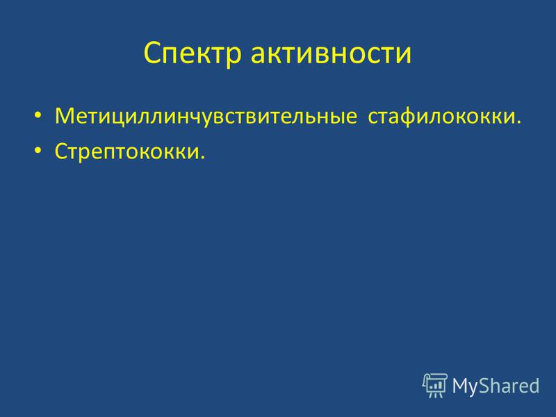 Спектр активности Метициллинчувствительные стафилококки. Стрептококки.