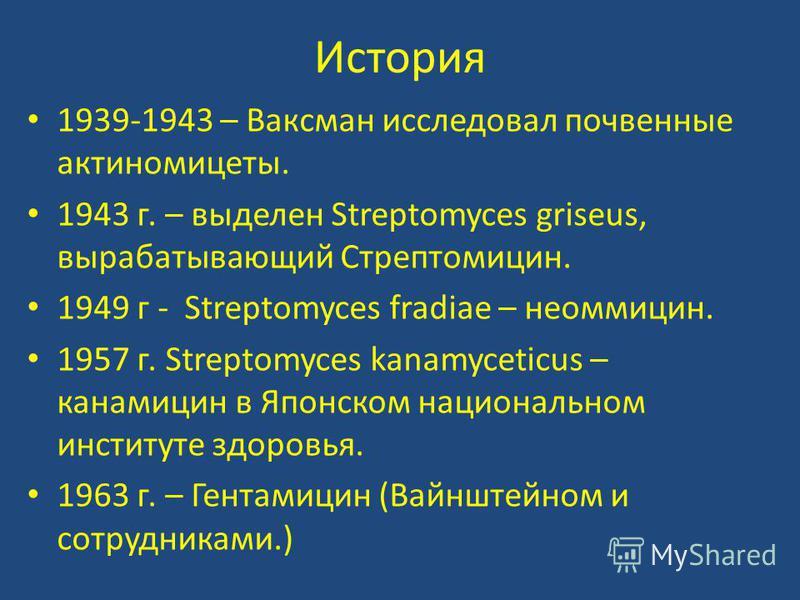 История 1939-1943 – Ваксман исследовал почвенные актиномицеты. 1943 г. – выделен Streptomyces griseus, вырабатывающий Стрептомицин. 1949 г - Streptomyces fradiae – неомицин. 1957 г. Streptomyces kanamyceticus – канамицин в Японском национальном инсти