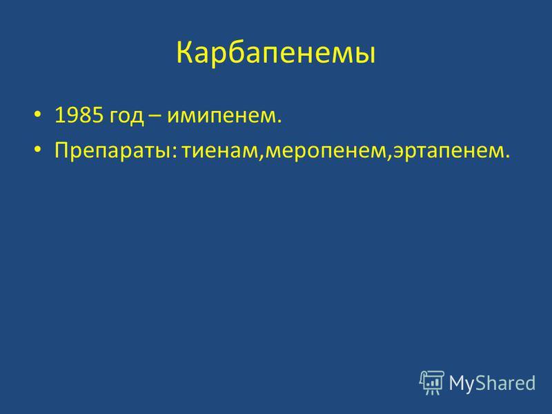 Карбапенемы 1985 год – имипенем. Препараты: тиенам,меропенем,эртапенем.