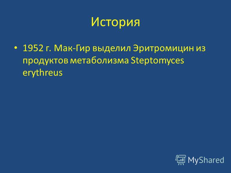 История 1952 г. Мак-Гир выделил Эритромицин из продуктов метаболизма Steptomyces erythreus