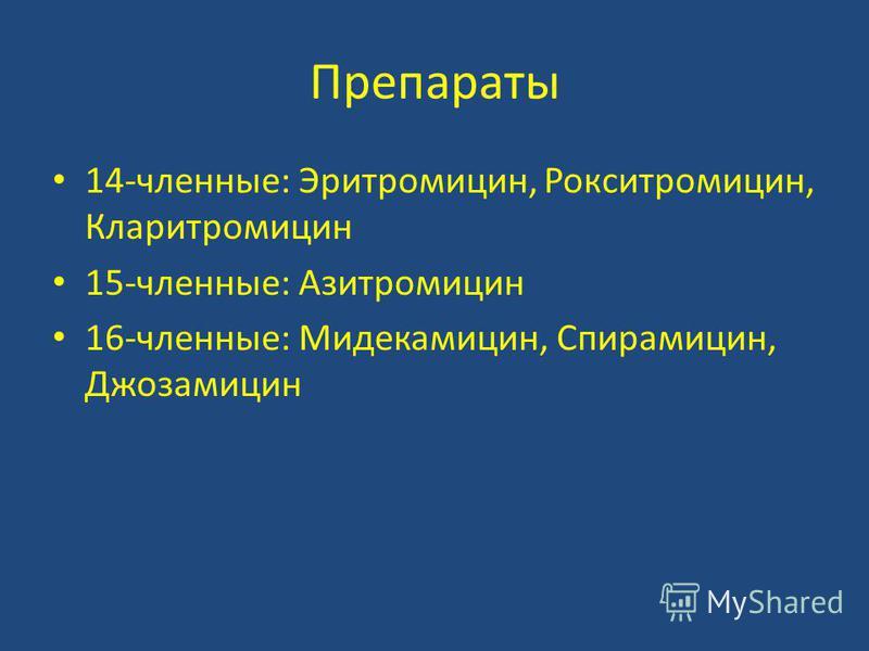 Препараты 14-членные: Эритромицин, Рокситромицин, Кларитромицин 15-членные: Азитромицин 16-членные: Мидекамицин, Спирамицин, Джозамицин