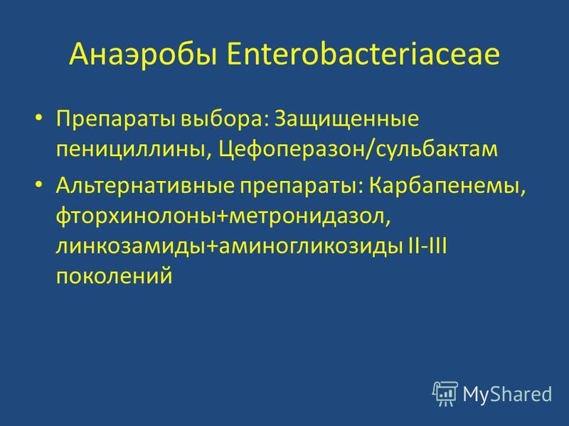 Анаэробы Enterobacteriaceae Препараты выбора: Защищенные пенициллины, Цефоперазон/сульбактам Альтернативные препараты: Карбапенемы, фторхинолоны+метронидазол, линкозамиды+аминогликозиды II-III поколений