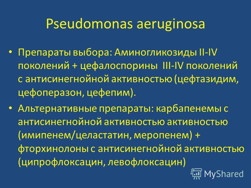 Pseudomonas aeruginosa Препараты выбора: Аминогликозиды II-IV поколений + цефалоспорины III-IV поколений с антисинегнойной активностью (цефтазидим, цефоперазон, цефепим). Альтернативные препараты: карбапенемы с антисинегнойной активностью активностью