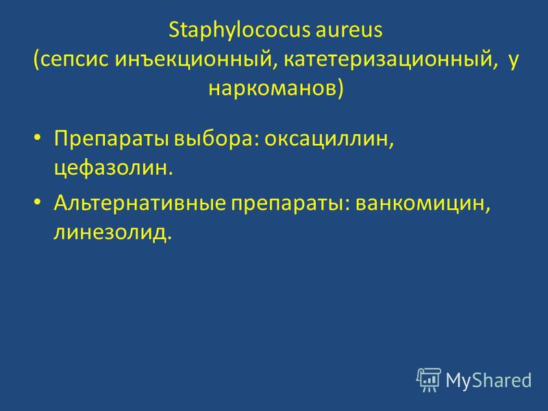 Staphylococus aureus (сепсис инъекционный, катетеризационный, у наркоманов) Препараты выбора: оксациллин, цефазолин. Альтернативные препараты: ванкомицин, линезолид.