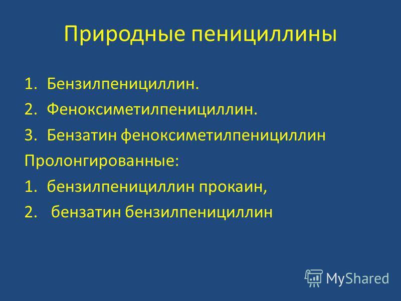 Природные пенициллины 1.Бензилпенициллин. 2.Феноксиметилпенициллин. 3. Бензатин феноксиметилпенициллин Пролонгированные: 1. бензилпенициллин прокаин, 2. бензатин бензилпенициллин