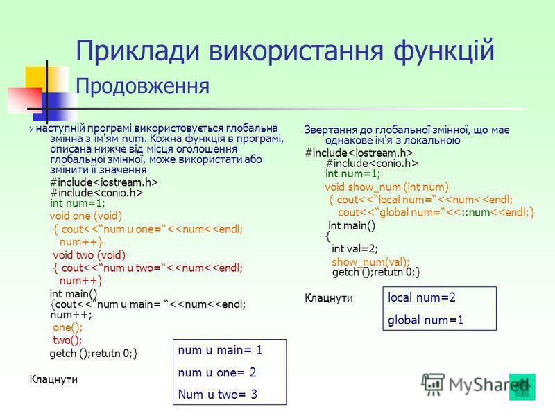 Приклади використання функцій Продовження У наступній програмі використовується глобальна змінна з ім'ям num. Кожна функція в програмі, описана нижче від місця оголошення глобальної змінної, може використати або змінити її значення #include #include