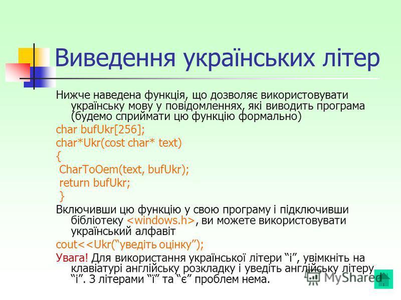 Виведення українських літер Нижче наведена функція, що дозволяє використовувати українську мову у повідомленнях, які виводить програма (будемо сприймати цю функцію формально) char bufUkr[256]; char*Ukr(cost char* text) { CharToOem(text, bufUkr); retu