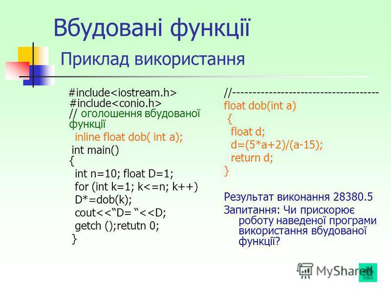 Вбудовані функції Приклад використання #include #include // оголошення вбудованої функції inline float dob( int a); int main() { int n=10; float D=1; for (int k=1; k<=n; k++) D*=dob(k); cout<<D= <<D; getch ();retutn 0; } //---------------------------