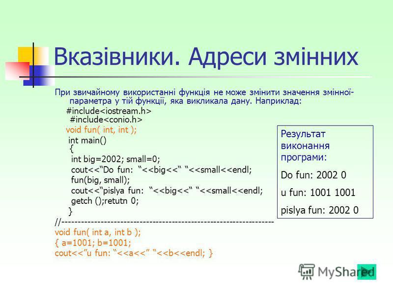 Вказівники. Адреси змінних При звичайному використанні функція не може змінити значення змінної- параметра у тій функції, яка викликала дану. Наприклад: #include #include void fun( int, int ); int main() { int big=2002; small=0; cout<<Do fun: <<big<<
