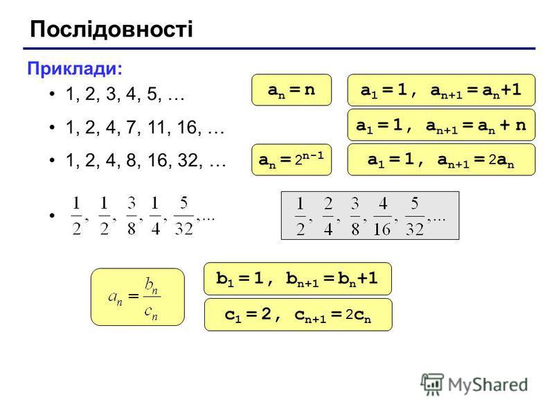 Послідовності Приклади: 1, 2, 3, 4, 5, … 1, 2, 4, 7, 11, 16, … 1, 2, 4, 8, 16, 32, … an = nan = n a 1 = 1, a n+1 = a n +1 a 1 = 1, a n+1 = a n + n a n = 2 n-1 a 1 = 1, a n+1 = 2 a n b 1 = 1, b n+1 = b n +1 c 1 = 2, c n+1 = 2 c n