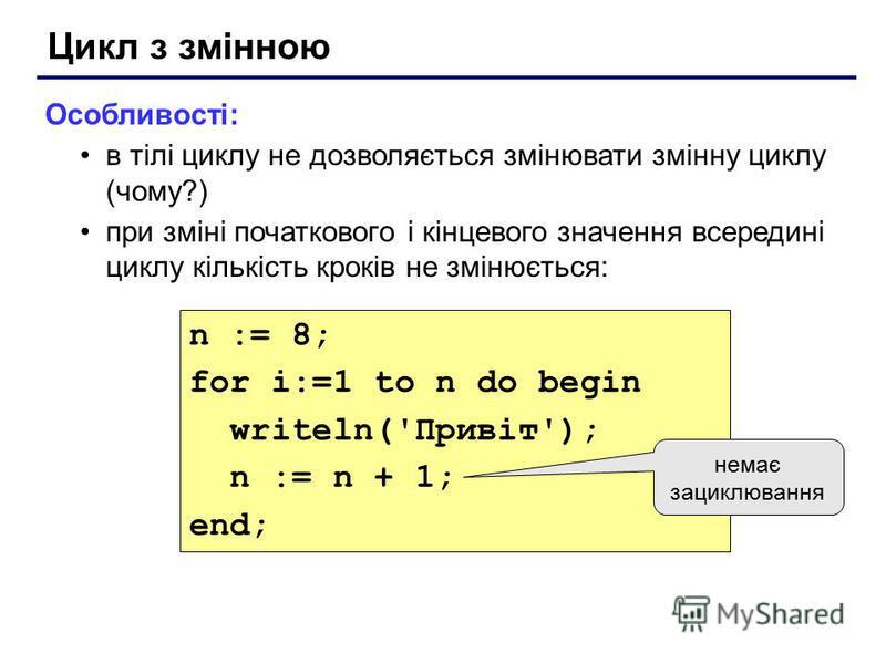Цикл з змінною Особливості: в тілі циклу не дозволяється змінювати змінну циклу (чому?) при зміні початкового і кінцевого значення всередині циклу кількість кроків не змінюється: n := 8; for i:=1 to n do begin writeln('Привіт'); n := n + 1; end; нема