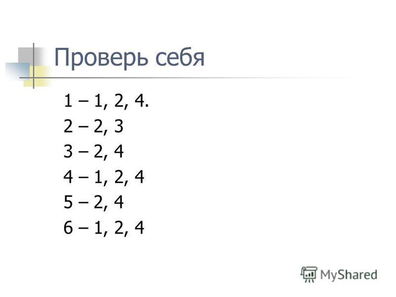 Проверь себя 1 – 1, 2, 4. 2 – 2, 3 3 – 2, 4 4 – 1, 2, 4 5 – 2, 4 6 – 1, 2, 4