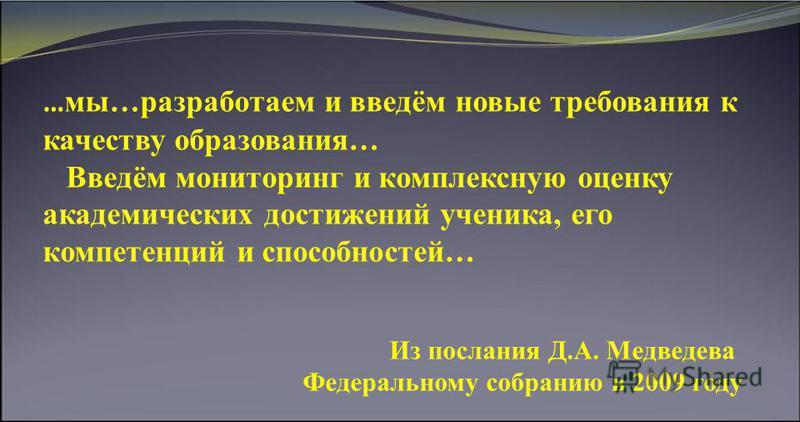 … мы…разработаем и введём новые требования к качеству образования… Введём мониторинг и комплексную оценку академических достижений ученика, его компетенций и способностей… Из послания Д.А. Медведева Федеральному собранию в 2009 году