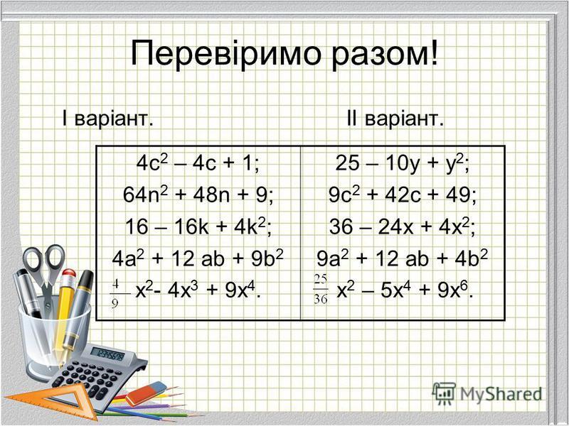 Перевіримо разом! І варіант.ІІ варіант. 4c 2 – 4c + 1; 64n 2 + 48n + 9; 16 – 16k + 4k 2 ; 4a 2 + 12 ab + 9b 2 x 2 - 4x 3 + 9x 4. 25 – 10y + y 2 ; 9c 2 + 42c + 49; 36 – 24x + 4x 2 ; 9a 2 + 12 ab + 4b 2 x 2 – 5x 4 + 9x 6.