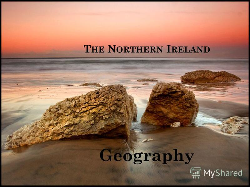 T HE N ORTHERN I RELAND Geography
