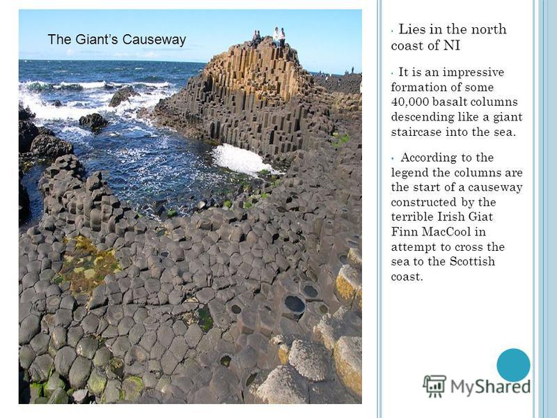 Lies in the north coast of NI It is an impressive formation of some 40,000 basalt columns descending like a giant staircase into the sea. According to the legend the columns are the start of a causeway constructed by the terrible Irish Giat Finn MacC