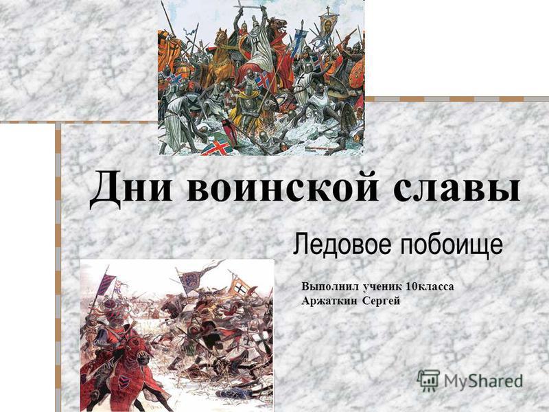 Ледовое побоище Выполнил ученик 10 класса Аржаткин Сергей Дни воинской славы