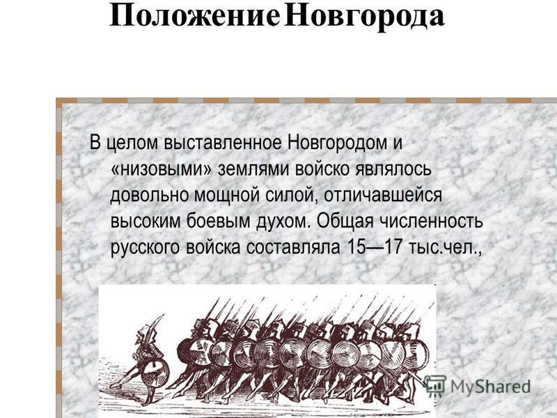 В целом выставленное Новгородом и «низовыми» землями войско являлось довольно мощной силой, отличавшейся высоким боевым духом. Общая численность русского войска составляла 1517 тыс.чел., Положение Новгорода