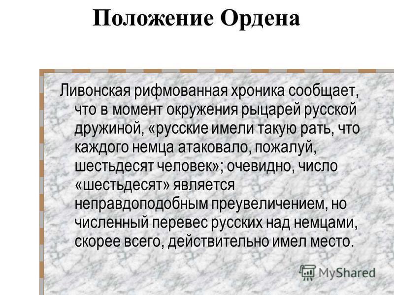 Ливонская рифмованная хроника сообщает, что в момент окружения рыцарей русской дружиной, «русские имели такую рать, что каждого немца атаковало, пожалуй, шестьдесят человек»; очевидно, число «шестьдесят» является неправдоподобным преувеличением, но ч