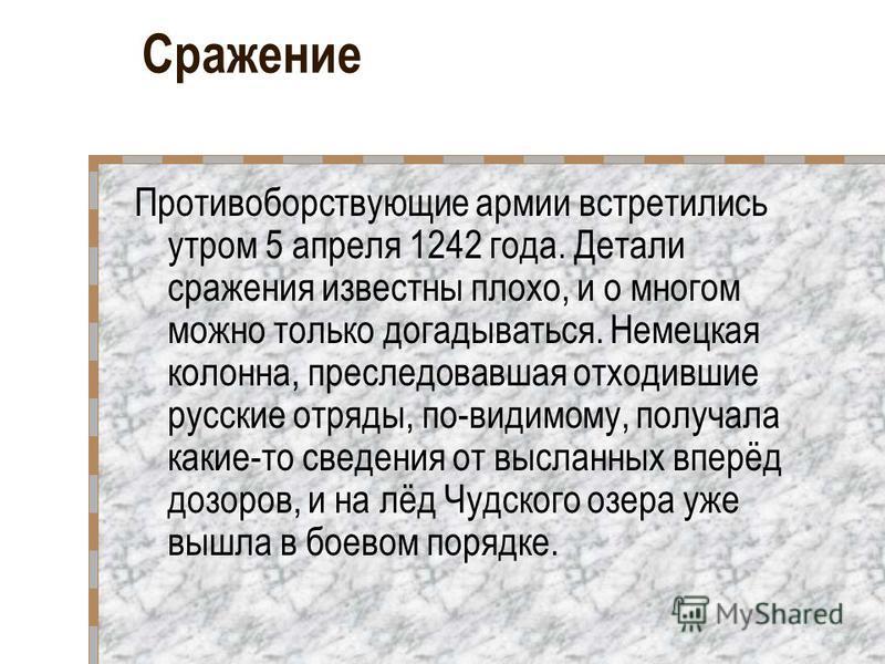 Сражение Противоборствующие армии встретились утром 5 апреля 1242 года. Детали сражения известны плохо, и о многом можно только догадываться. Немецкая колонна, преследовавшая отходившие русские отряды, по-видимому, получала какие-то сведения от высла