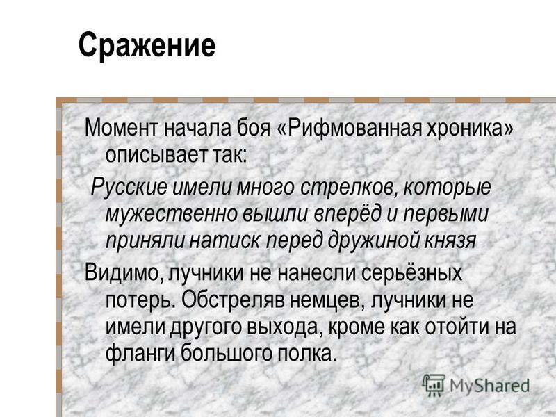 Момент начала боя «Рифмованная хроника» описывает так: Русские имели много стрелков, которые мужественно вышли вперёд и первыми приняли натиск перед дружиной князя Видимо, лучники не нанесли серьёзных потерь. Обстреляв немцев, лучники не имели другог