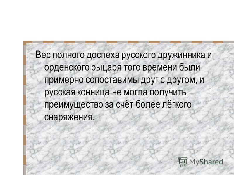 Вес полного доспеха русского дружинника и орденского рыцаря того времени были примерно сопоставимы друг с другом, и русская конница не могла получить преимущество за счёт более лёгкого снаряжения.