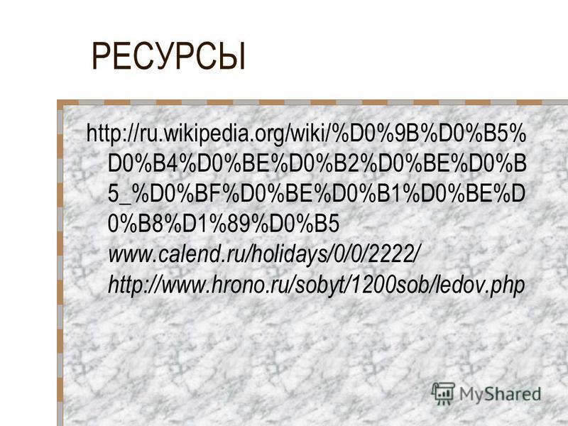РЕСУРСЫ http://ru.wikipedia.org/wiki/%D0%9B%D0%B5% D0%B4%D0%BE%D0%B2%D0%BE%D0%B 5_%D0%BF%D0%BE%D0%B1%D0%BE%D 0%B8%D1%89%D0%B5 www.calend.ru/holidays/0/0/2222/ http://www.hrono.ru/sobyt/1200sob/ledov.php