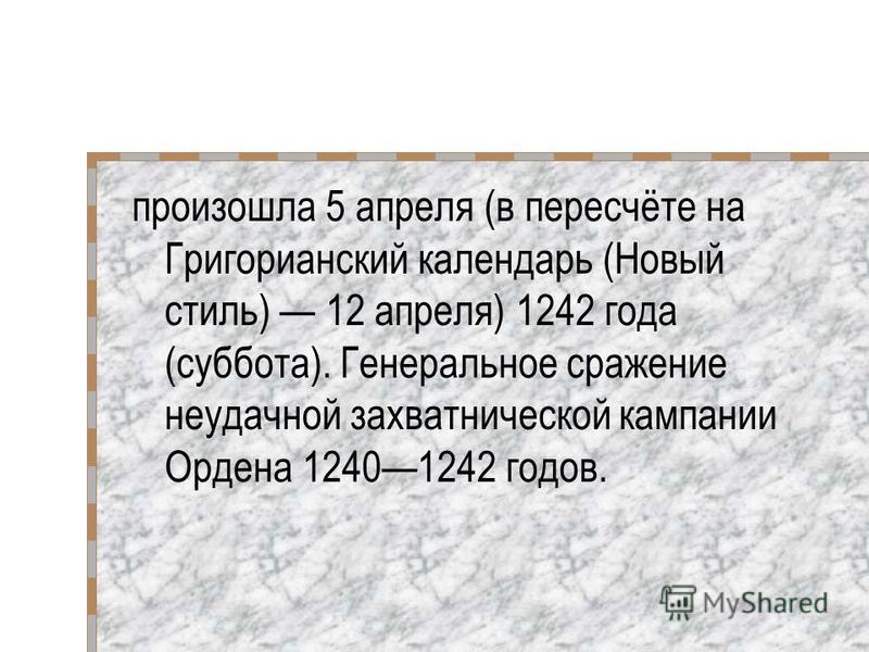произошла 5 апреля (в пересчёте на Григорианский календарь (Новый стиль) 12 апреля) 1242 года (суббота). Генеральное сражение неудачной захватнической кампании Ордена 12401242 годов.