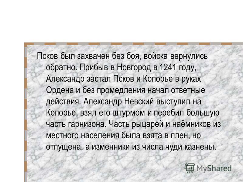 Псков был захвачен без боя, войска вернулись обратно. Прибыв в Новгород в 1241 году, Александр застал Псков и Копорье в руках Ордена и без промедления начал ответные действия. Александр Невский выступил на Копорье, взял его штурмом и перебил большую