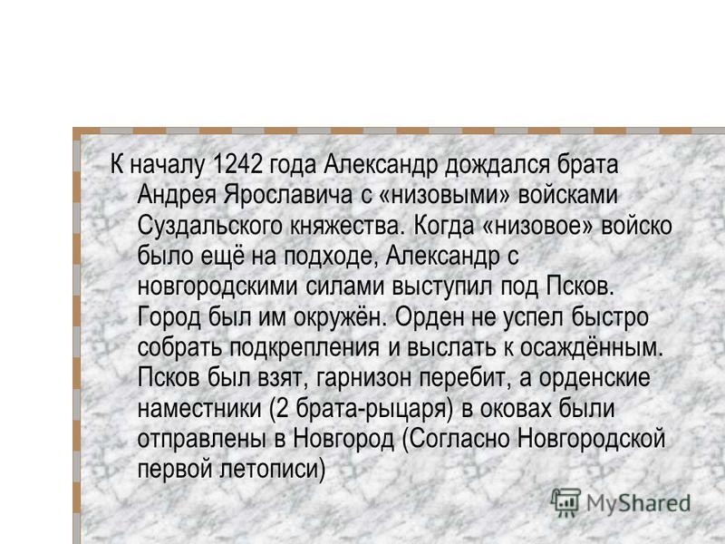 К началу 1242 года Александр дождался брата Андрея Ярославича с «низовыми» войсками Суздальского княжества. Когда «низовое» войско было ещё на подходе, Александр с новгородскими силами выступил под Псков. Город был им окружён. Орден не успел быстро с