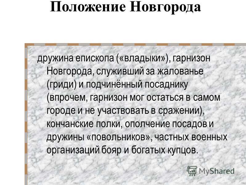 дружина епископа («владыки»), гарнизон Новгорода, служивший за жалованье (гриди) и подчинённый посаднику (впрочем, гарнизон мог остаться в самом городе и не участвовать в сражении), кончанское полки, ополчение посадов и дружины «повольников», частных