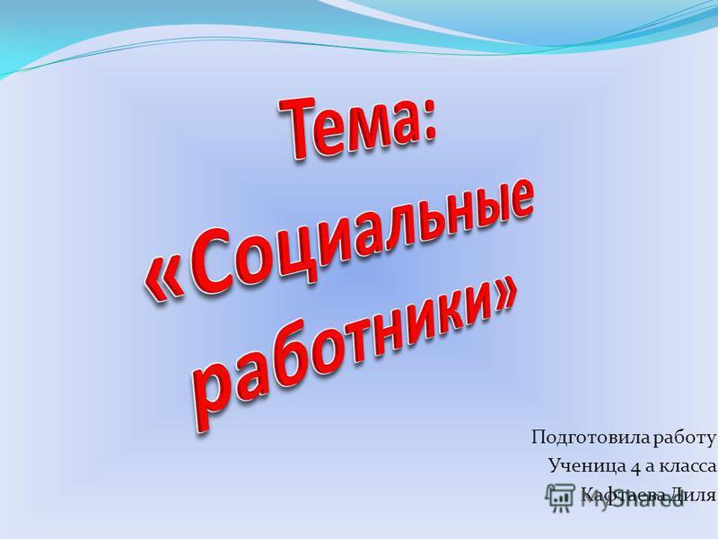 Подготовила работу Ученица 4 а класса Кафтаева Диля
