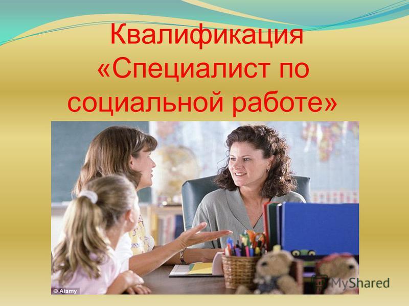 Квалификация «Специалист по социальной работе»