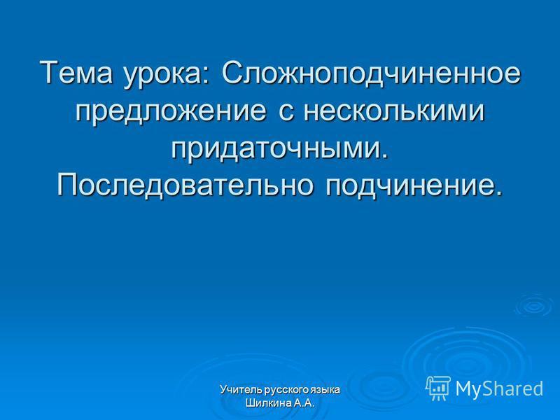 Учитель русского языка Шилкина А.А. Тема урока: Сложноподчиненное предложение с несколькими придаточными. Последовательно подчинение.