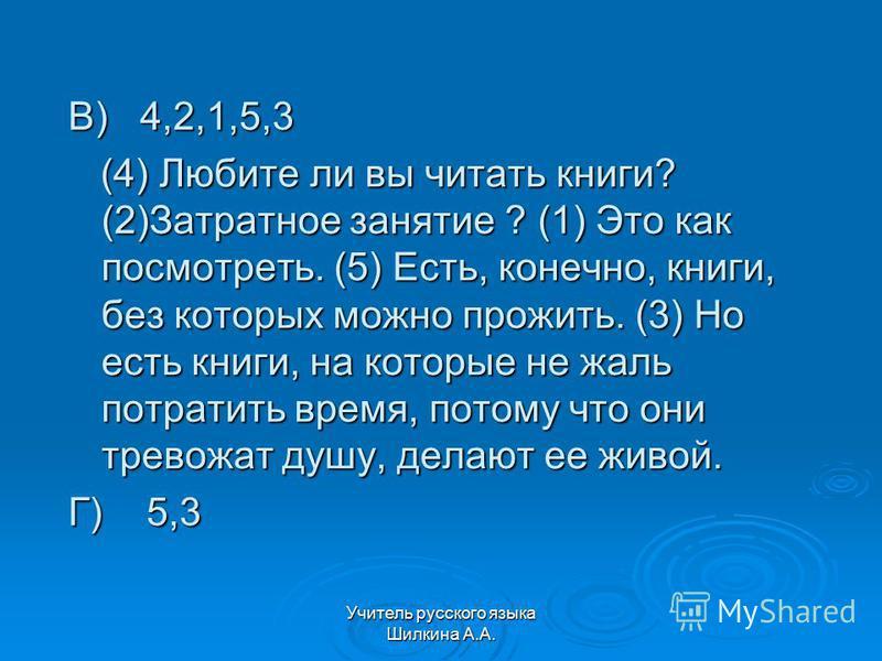 Учитель русского языка Шилкина А.А. В) 4,2,1,5,3 (4) Любите ли вы читать книги? (2)Затратное занятие ? (1) Это как посмотреть. (5) Есть, конечно, книги, без которых можно прожить. (3) Но есть книги, на которые не жаль потратить время, потому что они